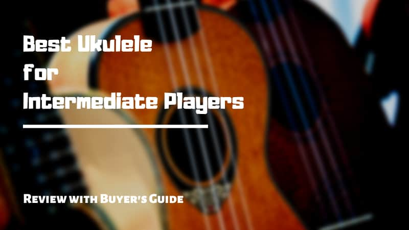 10 Best Ukuleles for Intermediate Players | Review 2021 [Buyer's Guide]