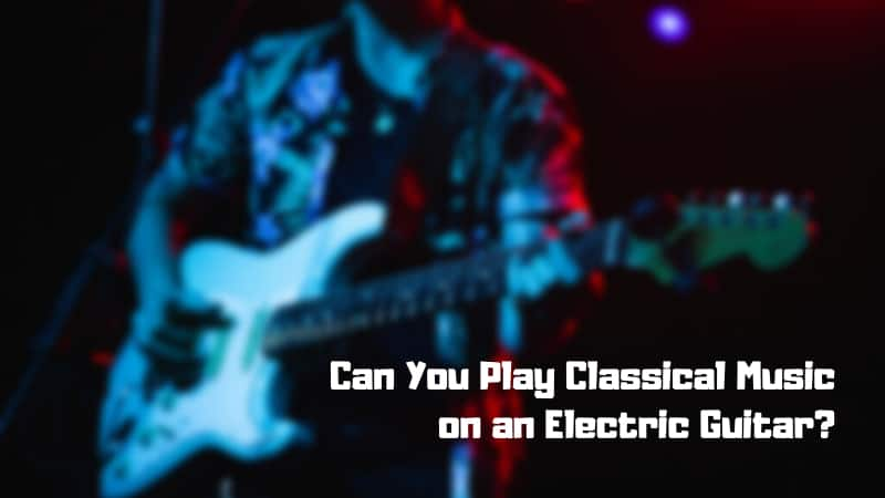 Can I Play Classical Music on an Electric Guitar?
