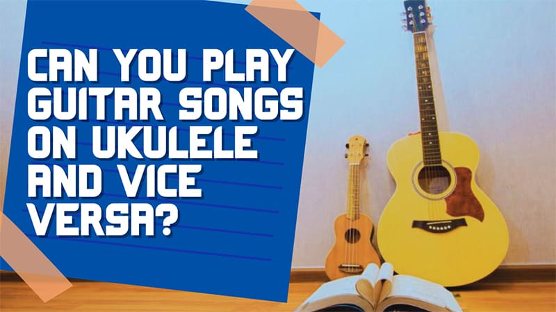Can You Play Guitar Songs on Ukulele and Vice Versa?